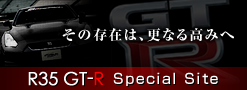 R35 GT-R Special Site - その存在は、更なる高みへ -